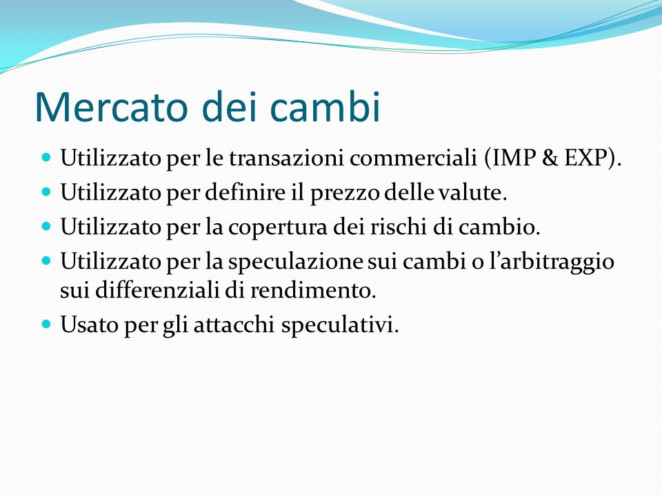 Mercato dei cambi Utilizzato per le transazioni commerciali (IMP & EXP). Utilizzato per definire il prezzo delle valute.