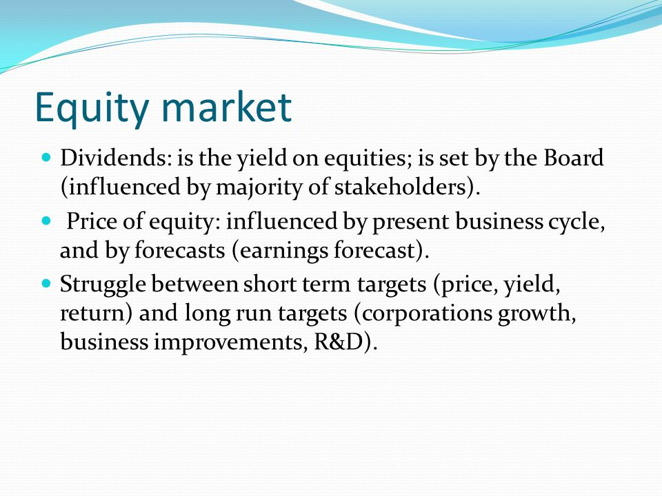Equity market Dividends: is the yield on equities; is set by the Board (influenced by majority of stakeholders).