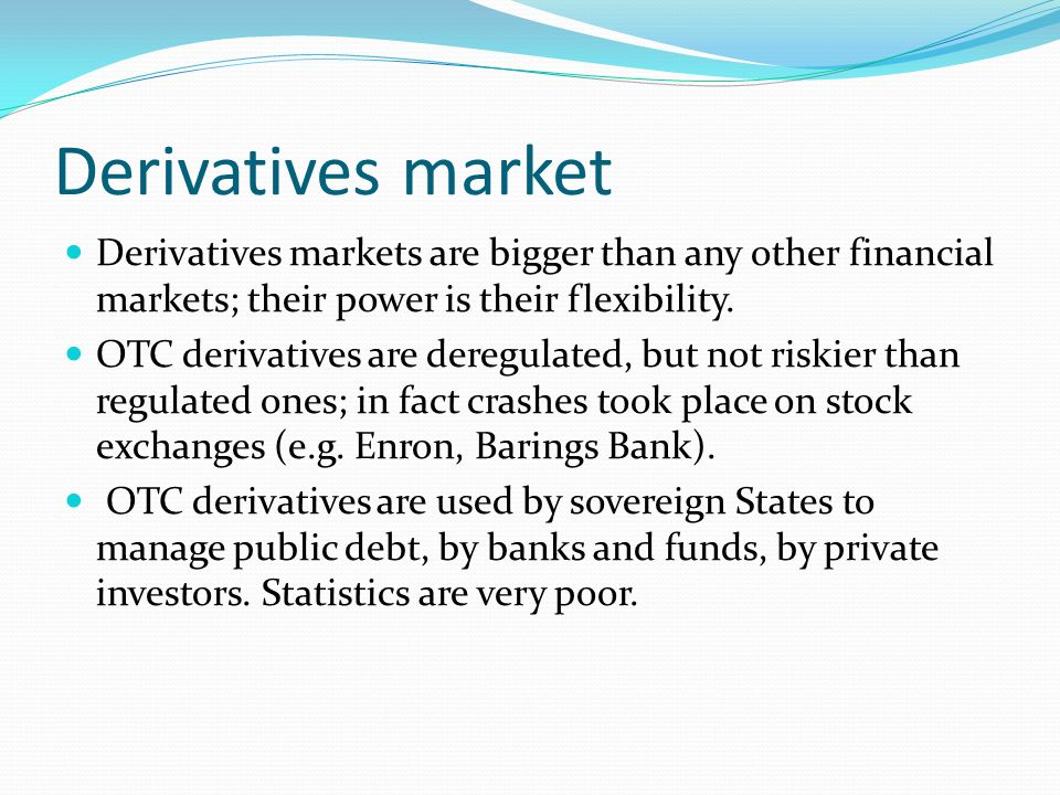 Derivatives market Derivatives markets are bigger than any other financial markets; their power is their flexibility.