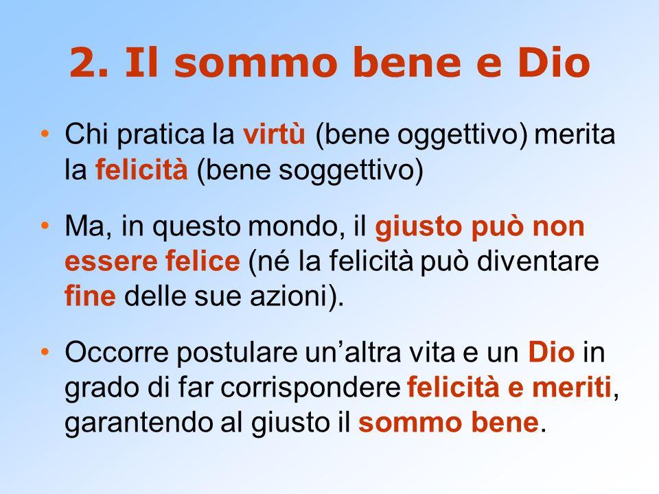 2. Il sommo bene e Dio Chi pratica la virtù (bene oggettivo) merita la felicità (bene soggettivo)