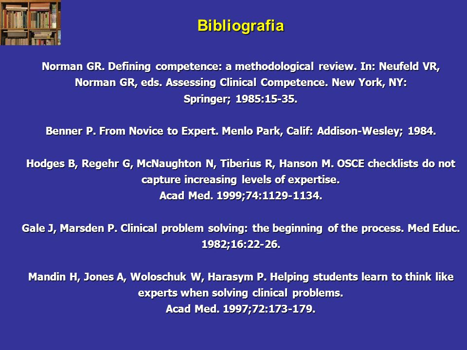 Bibliografia Norman GR. Defining competence: a methodological review. In: Neufeld VR, Norman GR, eds. Assessing Clinical Competence. New York, NY: