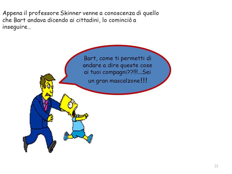 Appena il professore Skinner venne a conoscenza di quello che Bart andava dicendo ai cittadini, lo cominciò a inseguire…