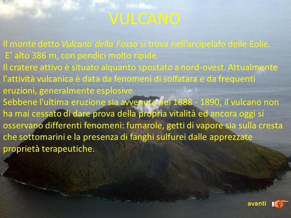 VULCANO Il monte detto Vulcano della Fossa si trova nell'arcipelafo delle Eolie. E' alto 386 m, con pendici molto ripide.