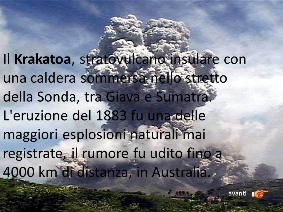 Il Krakatoa, stratovulcano insulare con una caldera sommersa nello stretto della Sonda, tra Giava e Sumatra. L eruzione del 1883 fu una delle maggiori esplosioni naturali mai registrate, il rumore fu udito fino a 4000 km di distanza, in Australia.