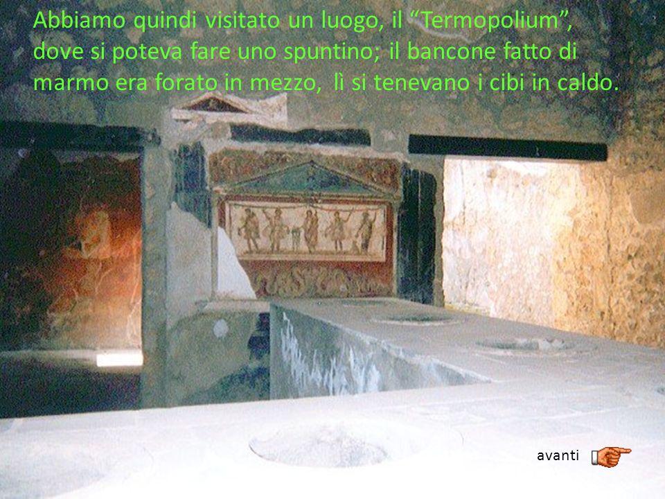 Abbiamo quindi visitato un luogo, il Termopolium , dove si poteva fare uno spuntino; il bancone fatto di marmo era forato in mezzo, lì si tenevano i cibi in caldo.