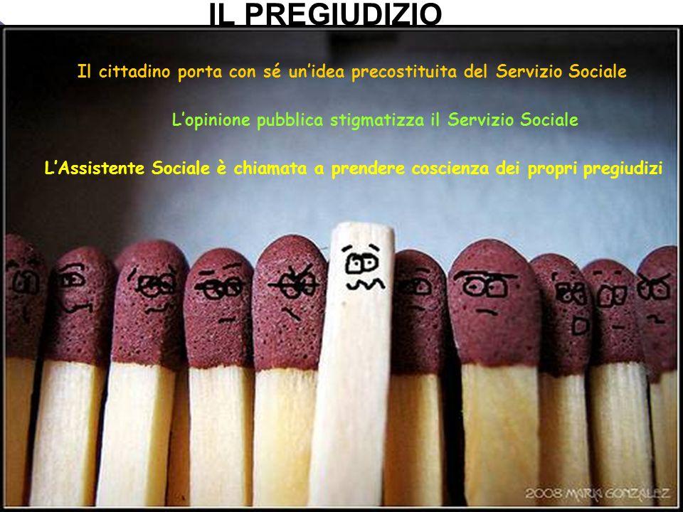 IL PREGIUDIZIOIl cittadino porta con sé un'idea precostituita del Servizio Sociale. L'opinione pubblica stigmatizza il Servizio Sociale.