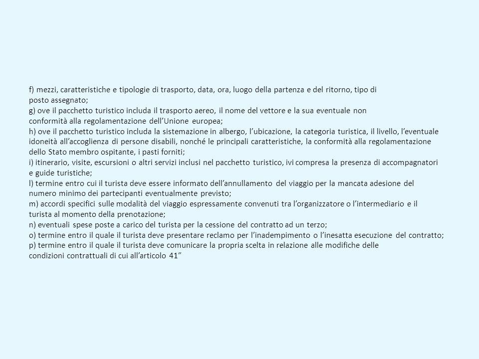 f) mezzi, caratteristiche e tipologie di trasporto, data, ora, luogo della partenza e del ritorno, tipo di posto assegnato; g) ove il pacchetto turistico includa il trasporto aereo, il nome del vettore e la sua eventuale non conformità alla regolamentazione dell'Unione europea; h) ove il pacchetto turistico includa la sistemazione in albergo, l'ubicazione, la categoria turistica, il livello, l'eventuale idoneità all'accoglienza di persone disabili, nonché le principali caratteristiche, la conformità alla regolamentazione dello Stato membro ospitante, i pasti forniti; i) itinerario, visite, escursioni o altri servizi inclusi nel pacchetto turistico, ivi compresa la presenza di accompagnatori e guide turistiche; l) termine entro cui il turista deve essere informato dell'annullamento del viaggio per la mancata adesione del numero minimo dei partecipanti eventualmente previsto; m) accordi specifici sulle modalità del viaggio espressamente convenuti tra l'organizzatore o l'intermediario e il turista al momento della prenotazione; n) eventuali spese poste a carico del turista per la cessione del contratto ad un terzo; o) termine entro il quale il turista deve presentare reclamo per l'inadempimento o l'inesatta esecuzione del contratto; p) termine entro il quale il turista deve comunicare la propria scelta in relazione alle modifiche delle condizioni contrattuali di cui all'articolo 41