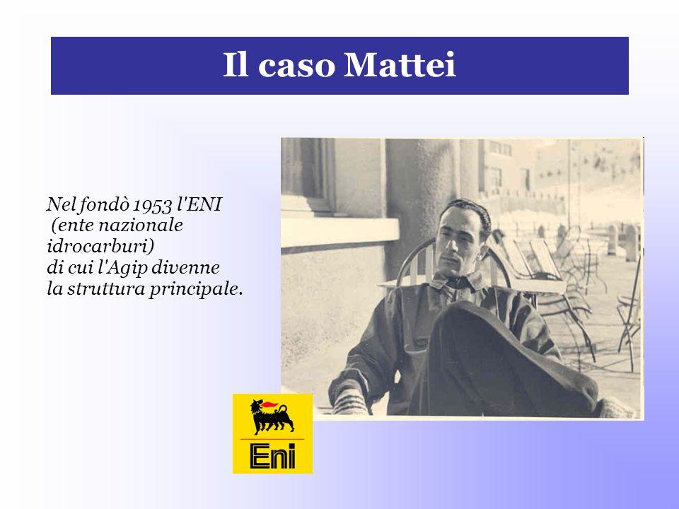 Il caso Mattei Nel fondò 1953 l ENI (ente nazionale idrocarburi)
