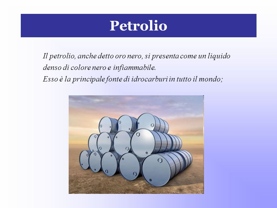 Petrolio Il petrolio, anche detto oro nero, si presenta come un liquido. denso di colore nero e infiammabile.