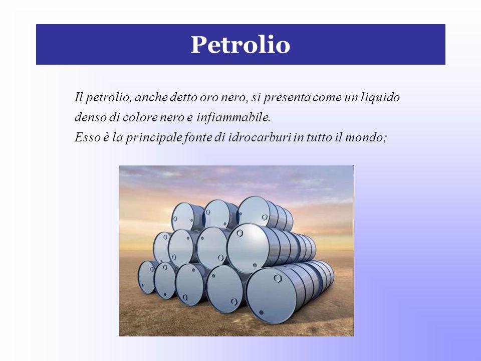PetrolioIl petrolio, anche detto oro nero, si presenta come un liquido. denso di colore nero e infiammabile.