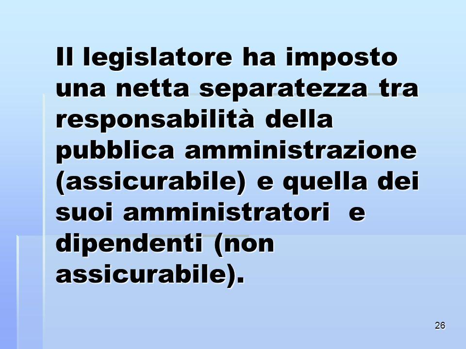 Il legislatore ha imposto una netta separatezza tra responsabilità della pubblica amministrazione (assicurabile) e quella dei suoi amministratori e dipendenti (non assicurabile).