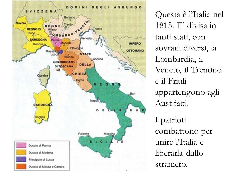Questa è l'Italia nel 1815. E' divisa in tanti stati, con sovrani diversi, la Lombardia, il Veneto, il Trentino e il Friuli appartengono agli Austriaci.