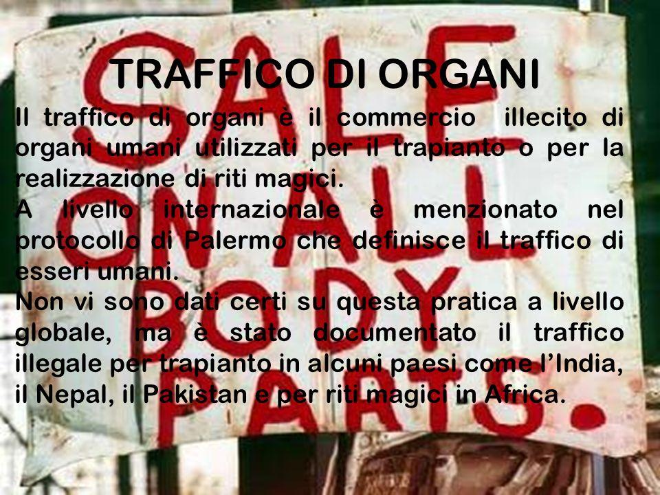 TRAFFICO DI ORGANI Il traffico di organi è il commercio illecito di organi umani utilizzati per il trapianto o per la realizzazione di riti magici.