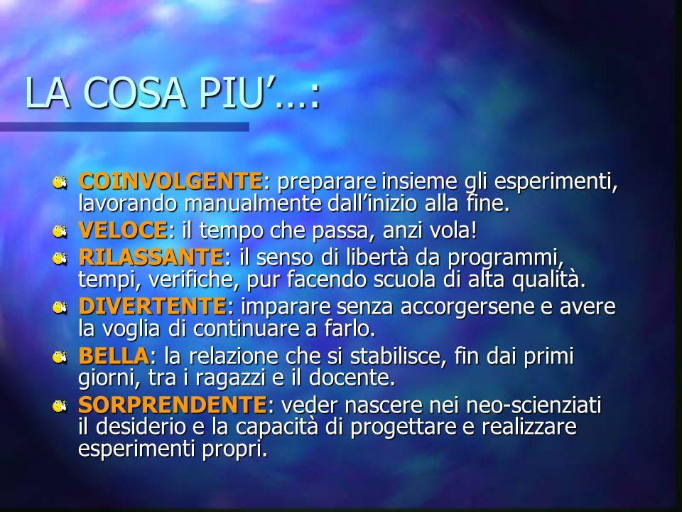 LA COSA PIU'…: COINVOLGENTE: preparare insieme gli esperimenti, lavorando manualmente dall'inizio alla fine.
