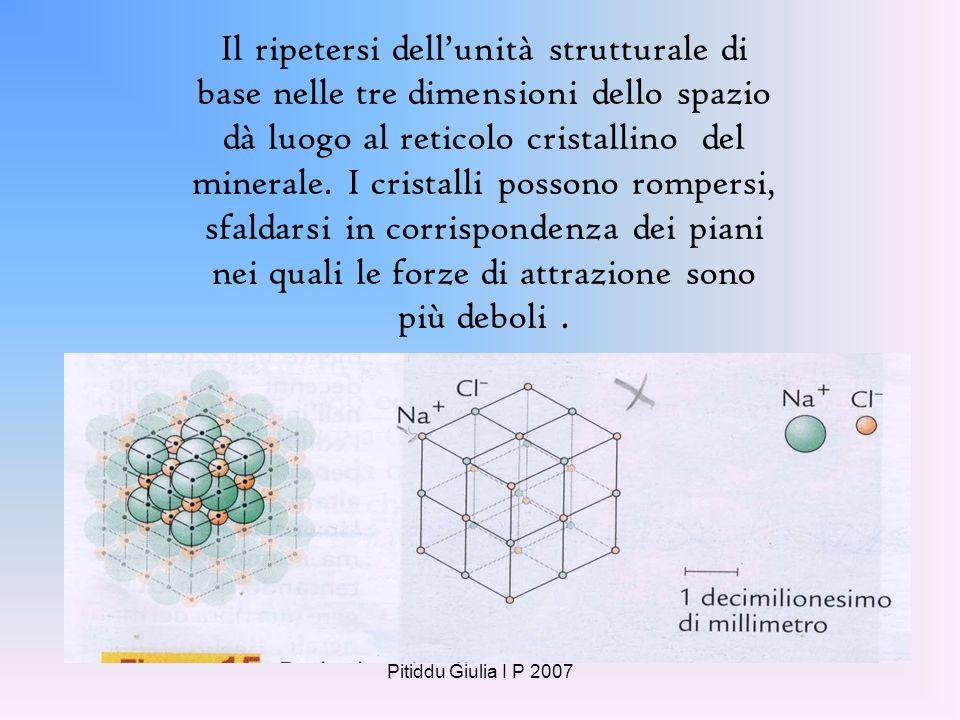 Il ripetersi dell'unità strutturale di base nelle tre dimensioni dello spazio dà luogo al reticolo cristallino del minerale. I cristalli possono rompersi, sfaldarsi in corrispondenza dei piani nei quali le forze di attrazione sono più deboli .