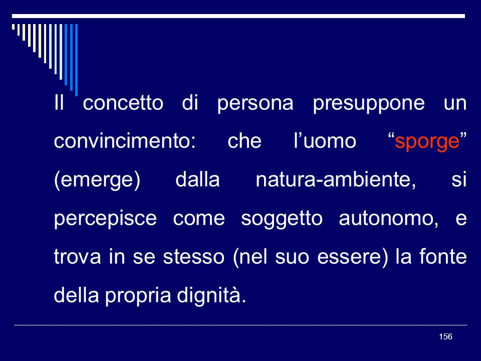 Il concetto di persona presuppone un convincimento: che l'uomo sporge (emerge) dalla natura-ambiente, si percepisce come soggetto autonomo, e trova in se stesso (nel suo essere) la fonte della propria dignità.