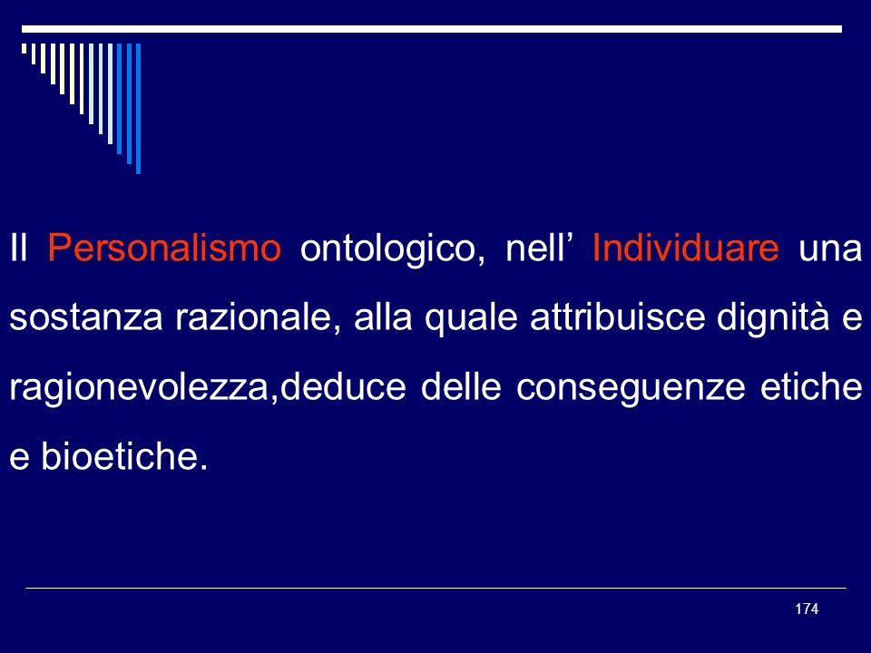 Il Personalismo ontologico, nell' Individuare una sostanza razionale, alla quale attribuisce dignità e ragionevolezza,deduce delle conseguenze etiche e bioetiche.