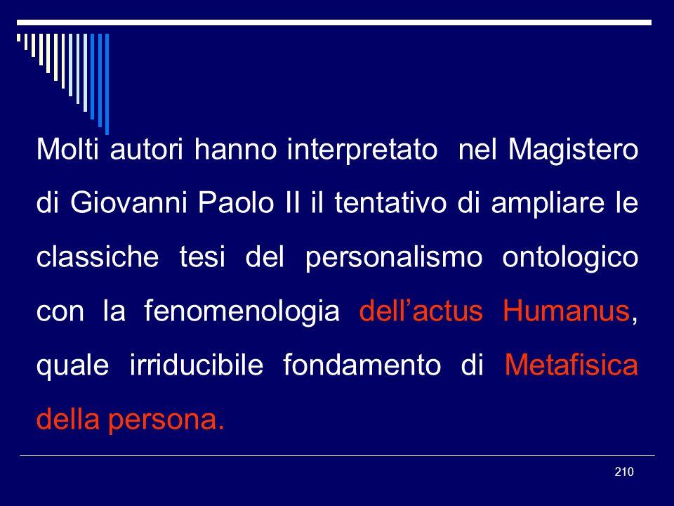 Molti autori hanno interpretato nel Magistero di Giovanni Paolo II il tentativo di ampliare le classiche tesi del personalismo ontologico con la fenomenologia dell'actus Humanus, quale irriducibile fondamento di Metafisica della persona.