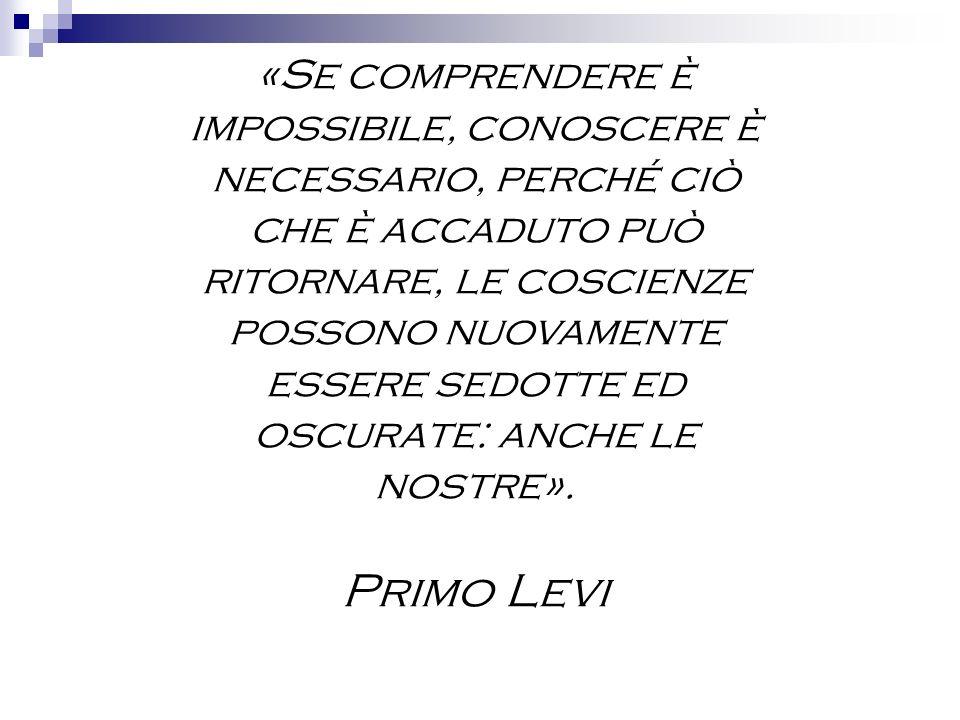 «Se comprendere è impossibile, conoscere è necessario, perché ciò che è accaduto può ritornare, le coscienze possono nuovamente essere sedotte ed oscurate: anche le nostre».