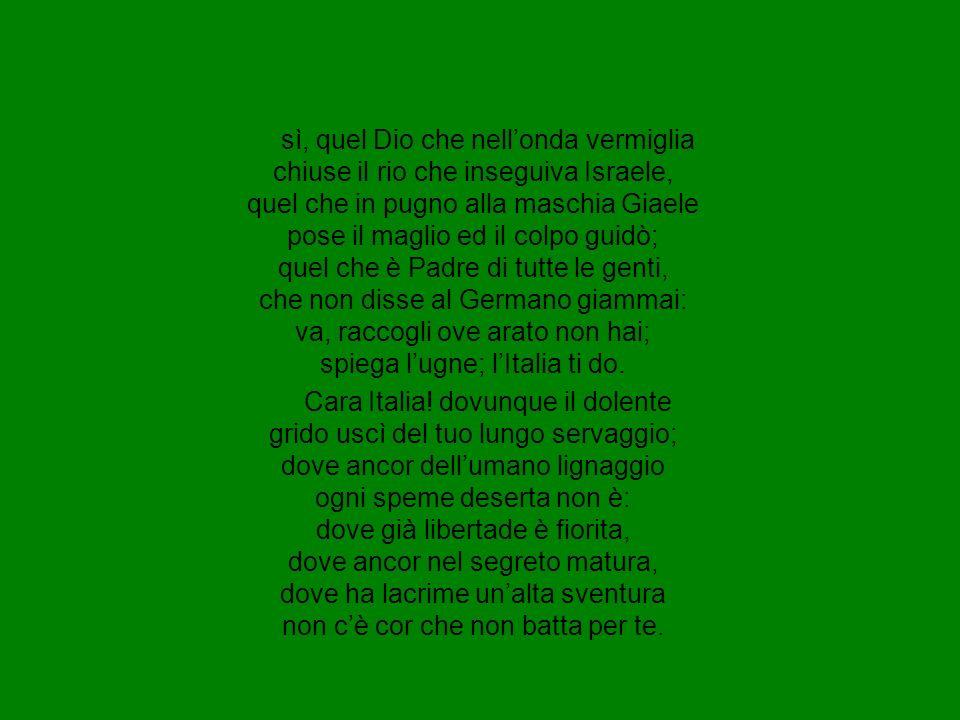 sì, quel Dio che nell'onda vermiglia chiuse il rio che inseguiva Israele, quel che in pugno alla maschia Giaele pose il maglio ed il colpo guidò; quel che è Padre di tutte le genti, che non disse al Germano giammai: va, raccogli ove arato non hai; spiega l'ugne; l'Italia ti do.