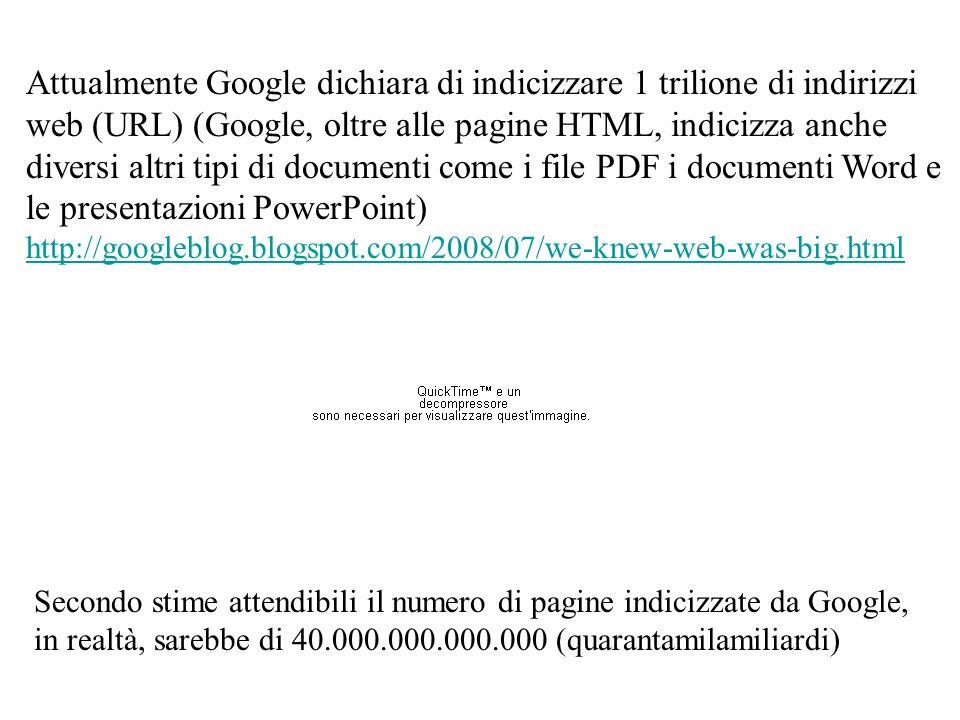 Attualmente Google dichiara di indicizzare 1 trilione di indirizzi web (URL) (Google, oltre alle pagine HTML, indicizza anche diversi altri tipi di documenti come i file PDF i documenti Word e le presentazioni PowerPoint) http://googleblog.blogspot.com/2008/07/we-knew-web-was-big.html