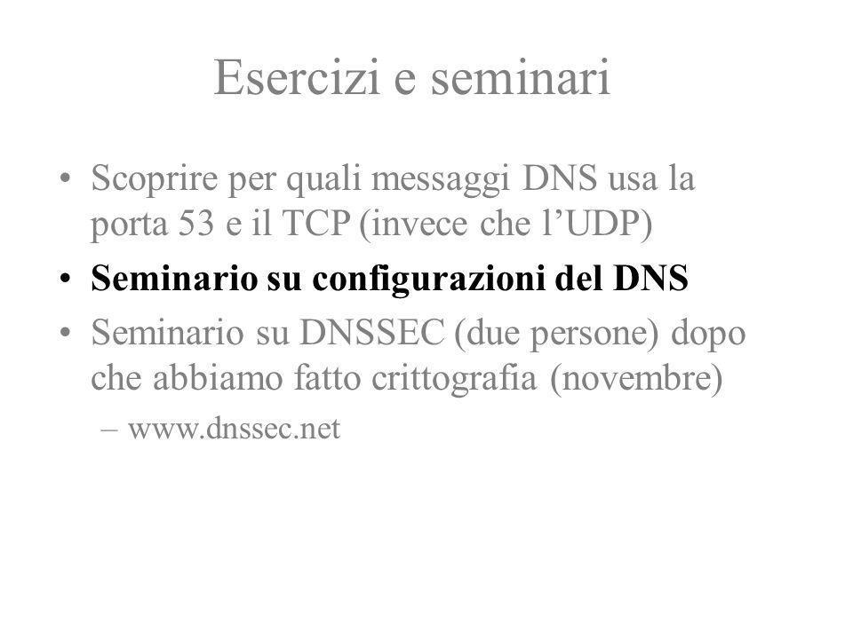 Esercizi e seminari Scoprire per quali messaggi DNS usa la porta 53 e il TCP (invece che l'UDP) Seminario su configurazioni del DNS.