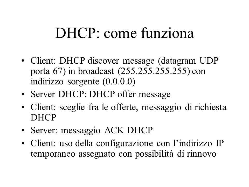 DHCP: come funziona Client: DHCP discover message (datagram UDP porta 67) in broadcast (255.255.255.255) con indirizzo sorgente (0.0.0.0)