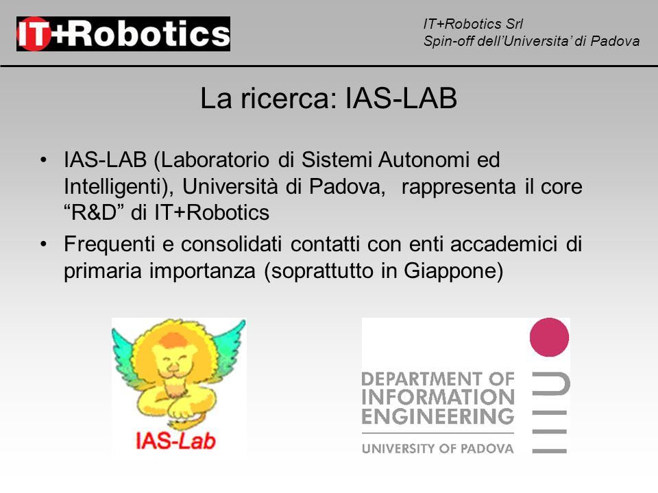 La ricerca: IAS-LAB IAS-LAB (Laboratorio di Sistemi Autonomi ed Intelligenti), Università di Padova, rappresenta il core R&D di IT+Robotics.