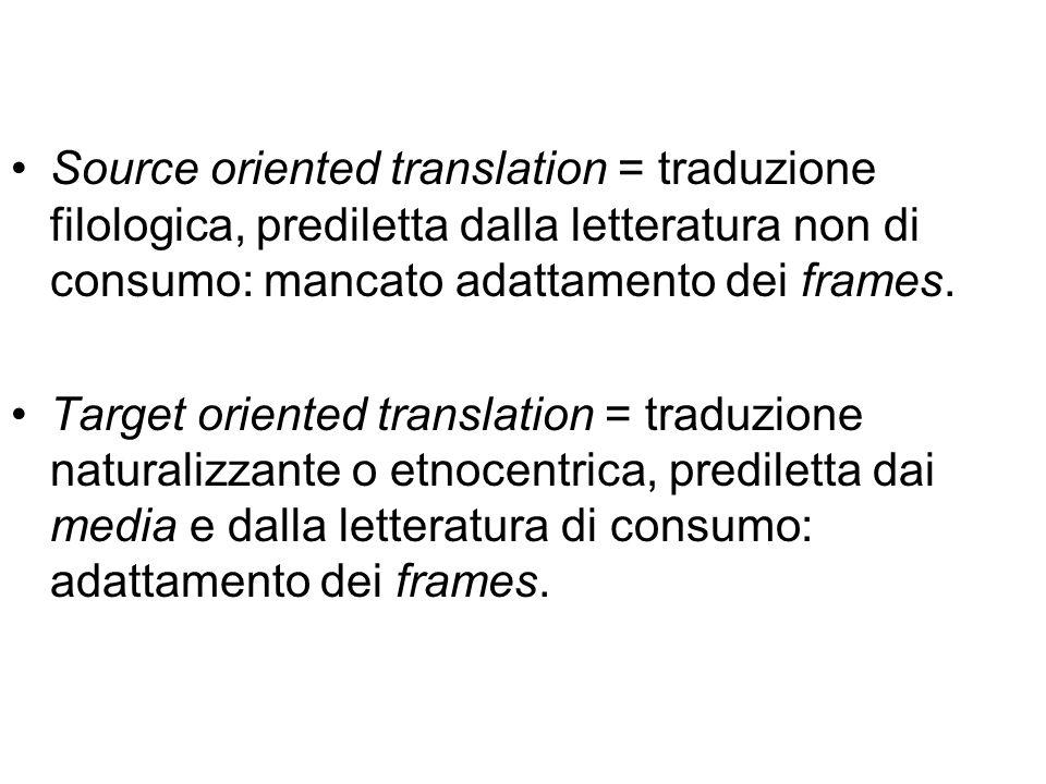 Source oriented translation = traduzione filologica, prediletta dalla letteratura non di consumo: mancato adattamento dei frames.