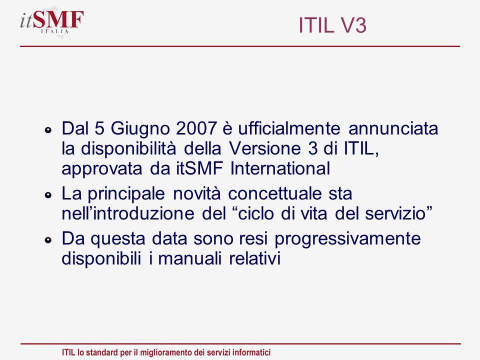 ITIL V3 Dal 5 Giugno 2007 è ufficialmente annunciata la disponibilità della Versione 3 di ITIL, approvata da itSMF International.
