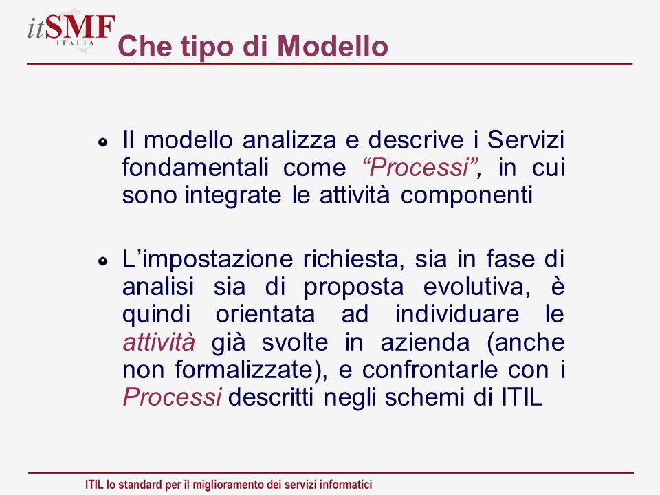 Che tipo di Modello Il modello analizza e descrive i Servizi fondamentali come Processi , in cui sono integrate le attività componenti.