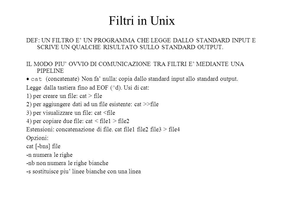 Filtri in Unix DEF: UN FILTRO E' UN PROGRAMMA CHE LEGGE DALLO STANDARD INPUT E SCRIVE UN QUALCHE RISULTATO SULLO STANDARD OUTPUT.