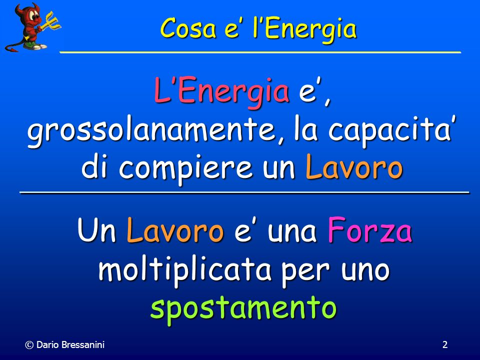 L'Energia e', grossolanamente, la capacita' di compiere un Lavoro