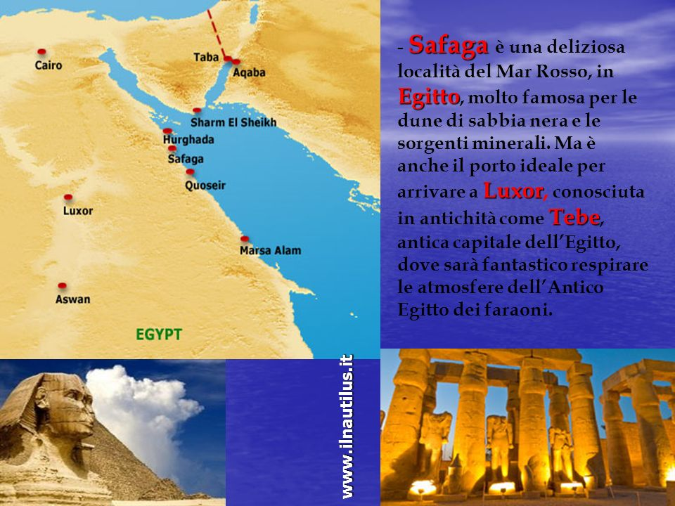 - Safaga è una deliziosa località del Mar Rosso, in Egitto, molto famosa per le dune di sabbia nera e le sorgenti minerali. Ma è anche il porto ideale per arrivare a Luxor, conosciuta in antichità come Tebe, antica capitale dell'Egitto, dove sarà fantastico respirare le atmosfere dell'Antico Egitto dei faraoni.