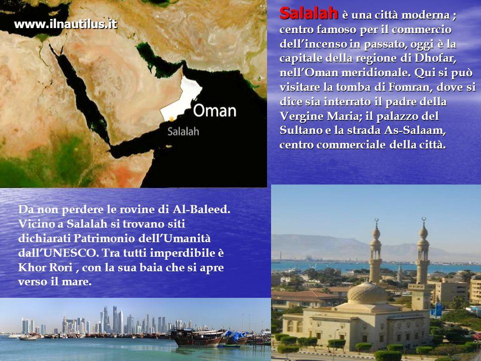 Salalah è una città moderna ; centro famoso per il commercio dell'incenso in passato, oggi è la capitale della regione di Dhofar, nell'Oman meridionale. Qui si può visitare la tomba di Fomran, dove si dice sia interrato il padre della Vergine Maria; il palazzo del Sultano e la strada As-Salaam, centro commerciale della città.