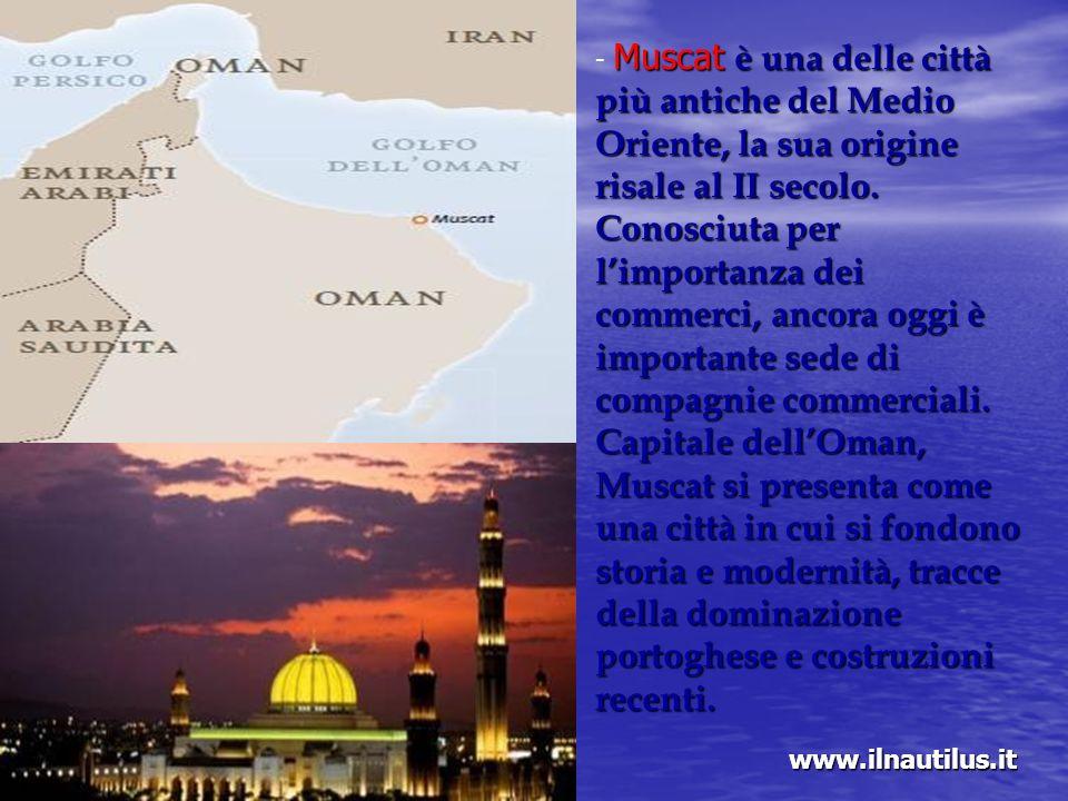 - Muscat è una delle città più antiche del Medio Oriente, la sua origine risale al II secolo. Conosciuta per l'importanza dei commerci, ancora oggi è importante sede di compagnie commerciali. Capitale dell'Oman, Muscat si presenta come una città in cui si fondono storia e modernità, tracce della dominazione portoghese e costruzioni recenti.