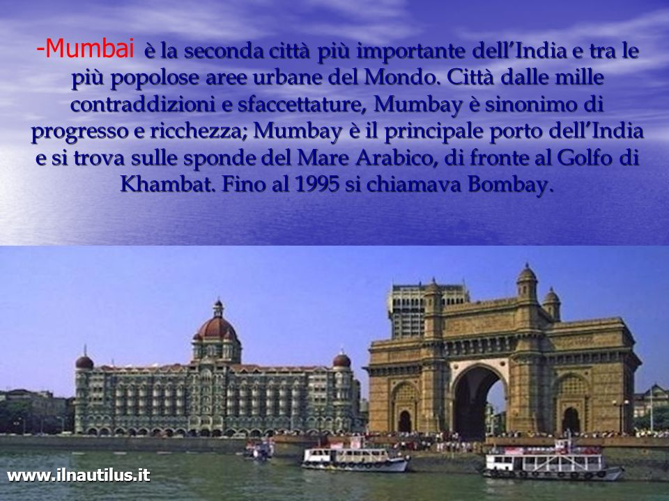 -Mumbai è la seconda città più importante dell'India e tra le più popolose aree urbane del Mondo. Città dalle mille contraddizioni e sfaccettature, Mumbay è sinonimo di progresso e ricchezza; Mumbay è il principale porto dell'India e si trova sulle sponde del Mare Arabico, di fronte al Golfo di Khambat. Fino al 1995 si chiamava Bombay.