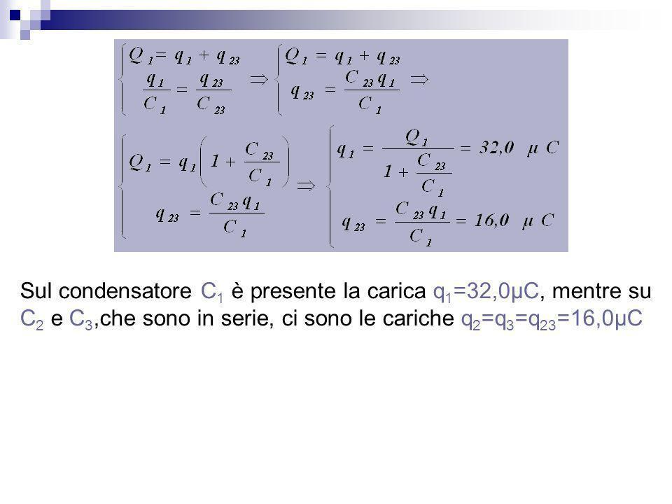 Sul condensatore C1 è presente la carica q1=32,0μC, mentre su C2 e C3,che sono in serie, ci sono le cariche q2=q3=q23=16,0μC
