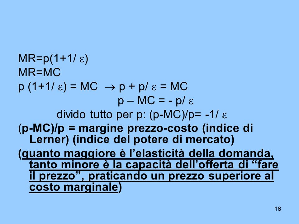 MR=p(1+1/ ) MR=MC. p (1+1/ ) = MC  p + p/  = MC. p – MC = - p/  divido tutto per p: (p-MC)/p= -1/ 
