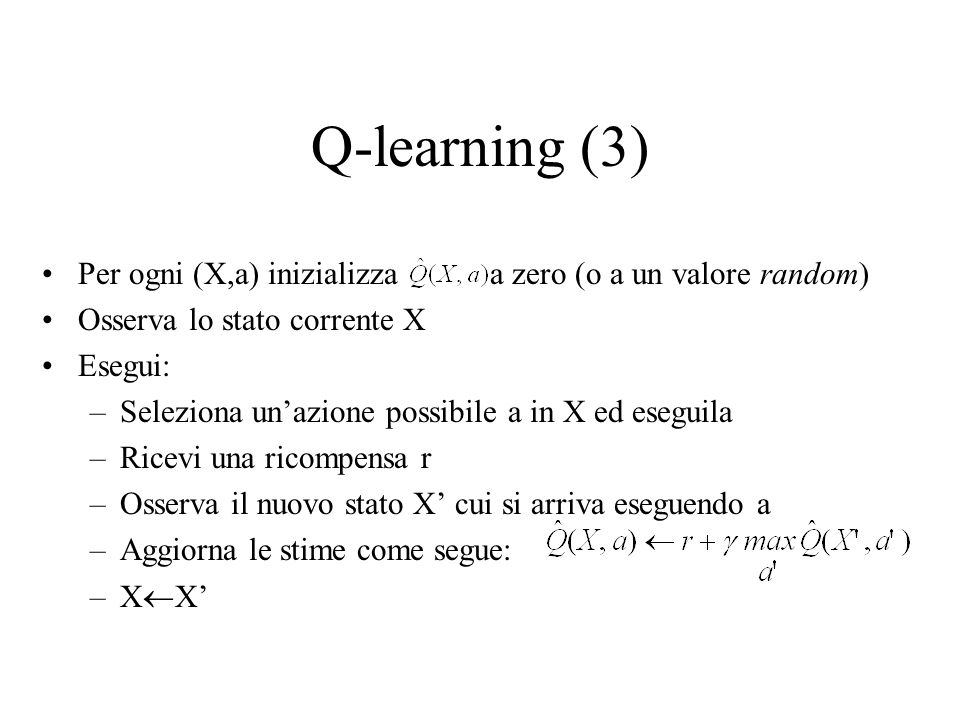 Q-learning (3) Per ogni (X,a) inizializza a zero (o a un valore random) Osserva lo stato corrente X.