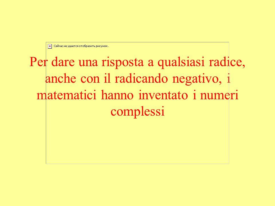 Per dare una risposta a qualsiasi radice, anche con il radicando negativo, i matematici hanno inventato i numeri complessi