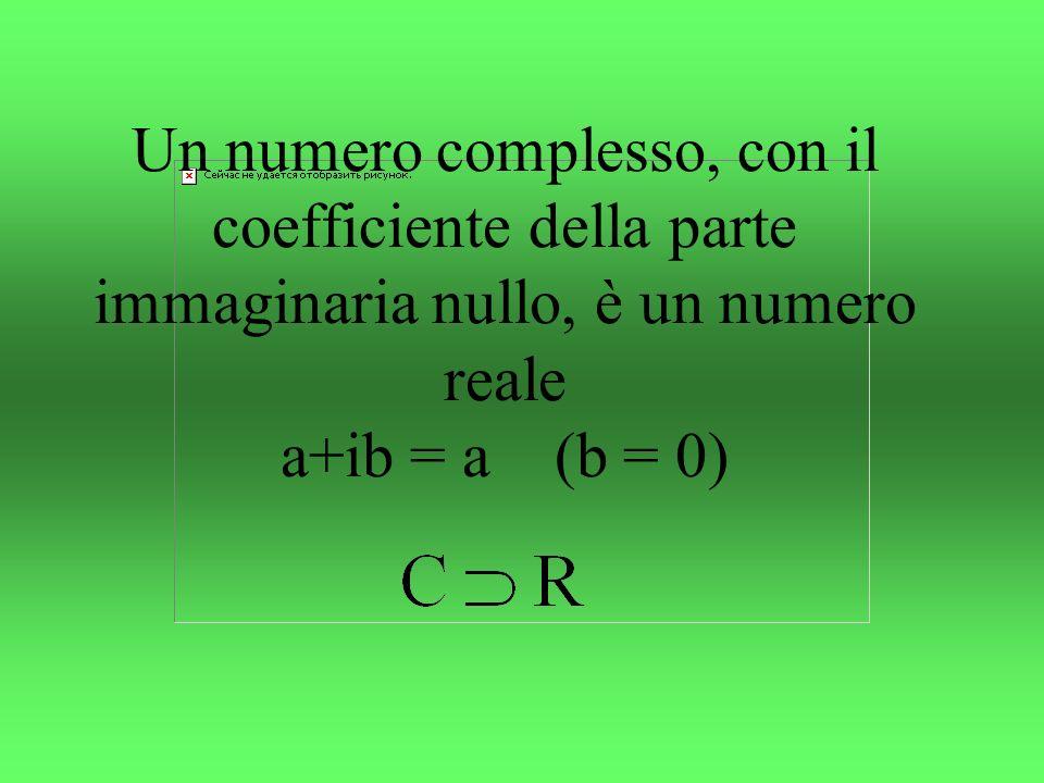 Un numero complesso, con il coefficiente della parte immaginaria nullo, è un numero reale a+ib = a (b = 0)