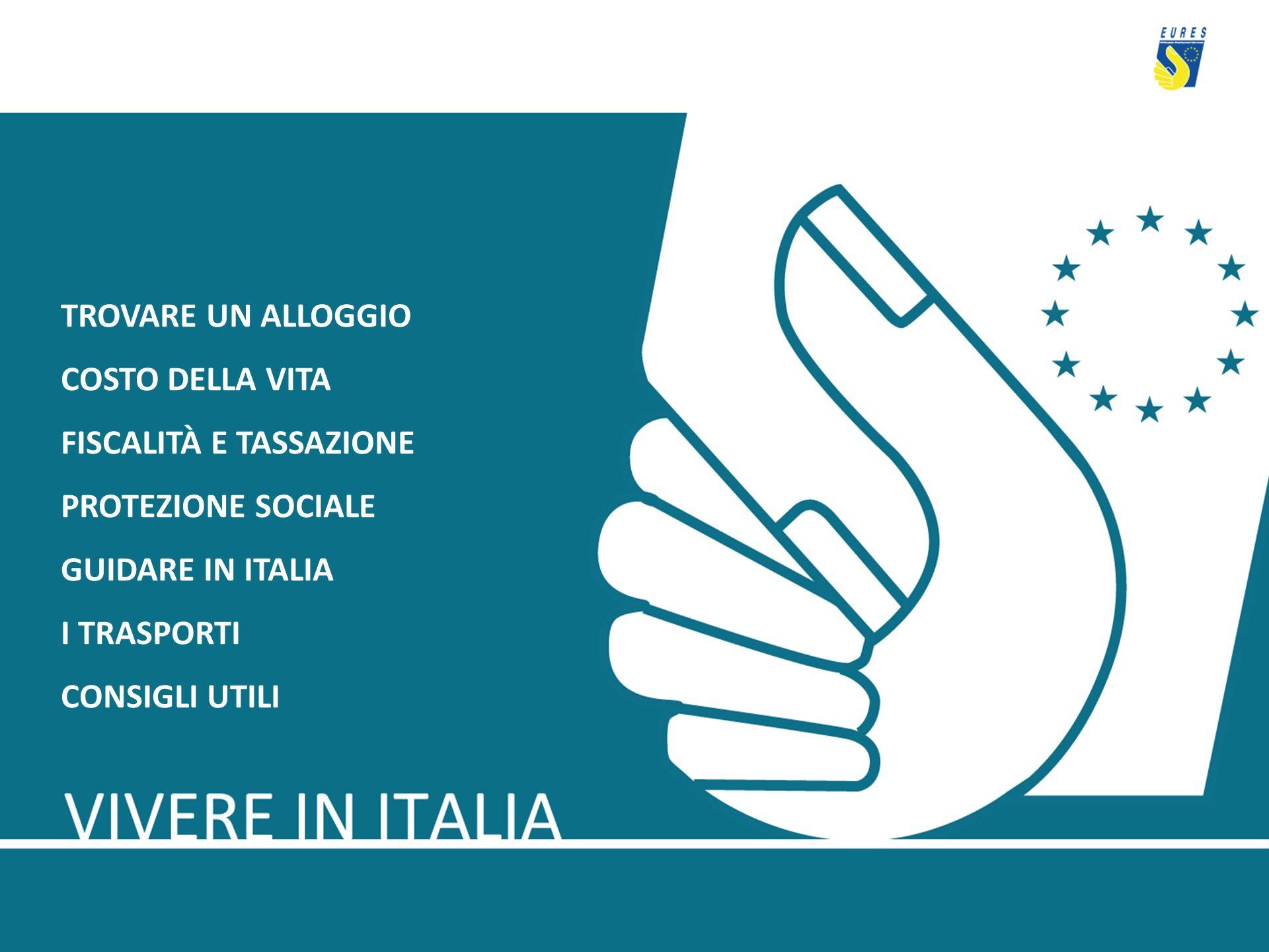 TROVARE UN ALLOGGIO COSTO DELLA VITA. FISCALITÀ E TASSAZIONE. PROTEZIONE SOCIALE. GUIDARE IN ITALIA.