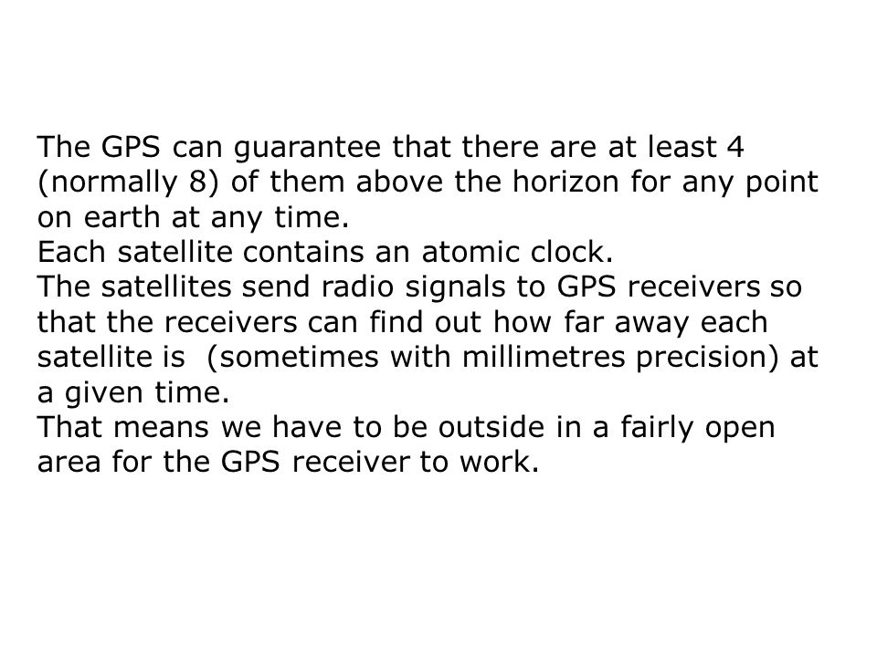 The GPS can guarantee that there are at least 4 (normally 8) of them above the horizon for any point on earth at any time.