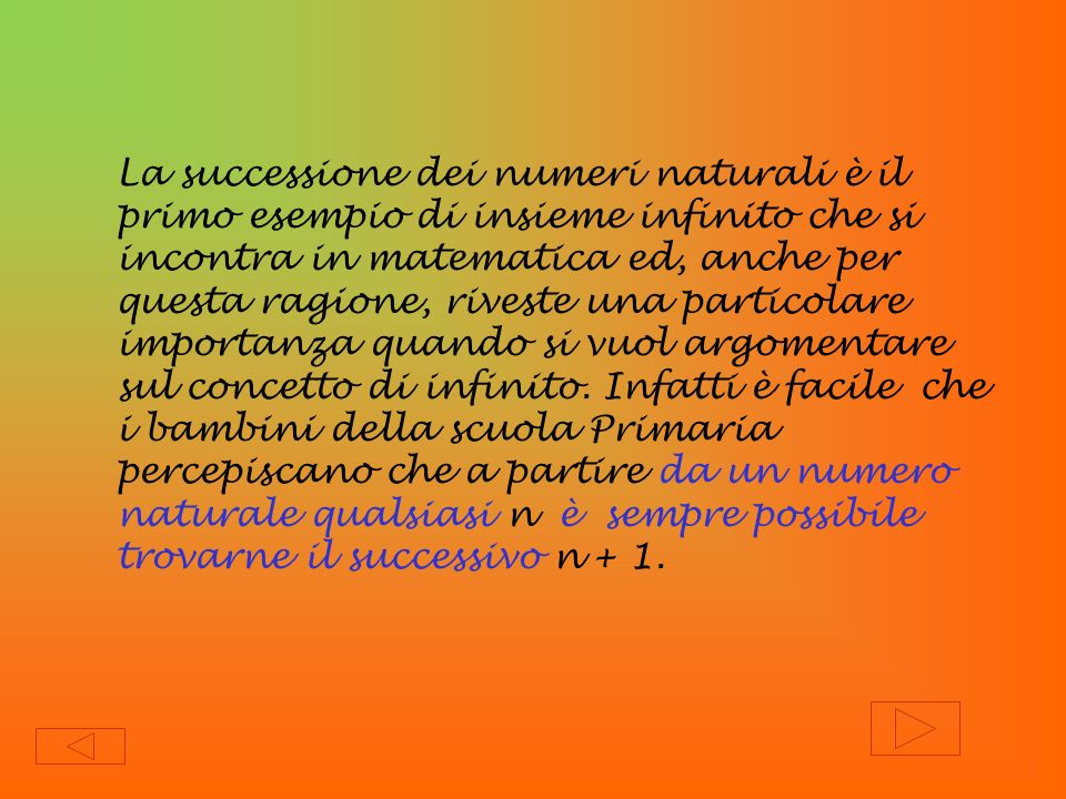 La successione dei numeri naturali è il primo esempio di insieme infinito che si incontra in matematica ed, anche per questa ragione, riveste una particolare importanza quando si vuol argomentare sul concetto di infinito. Infatti è facile che