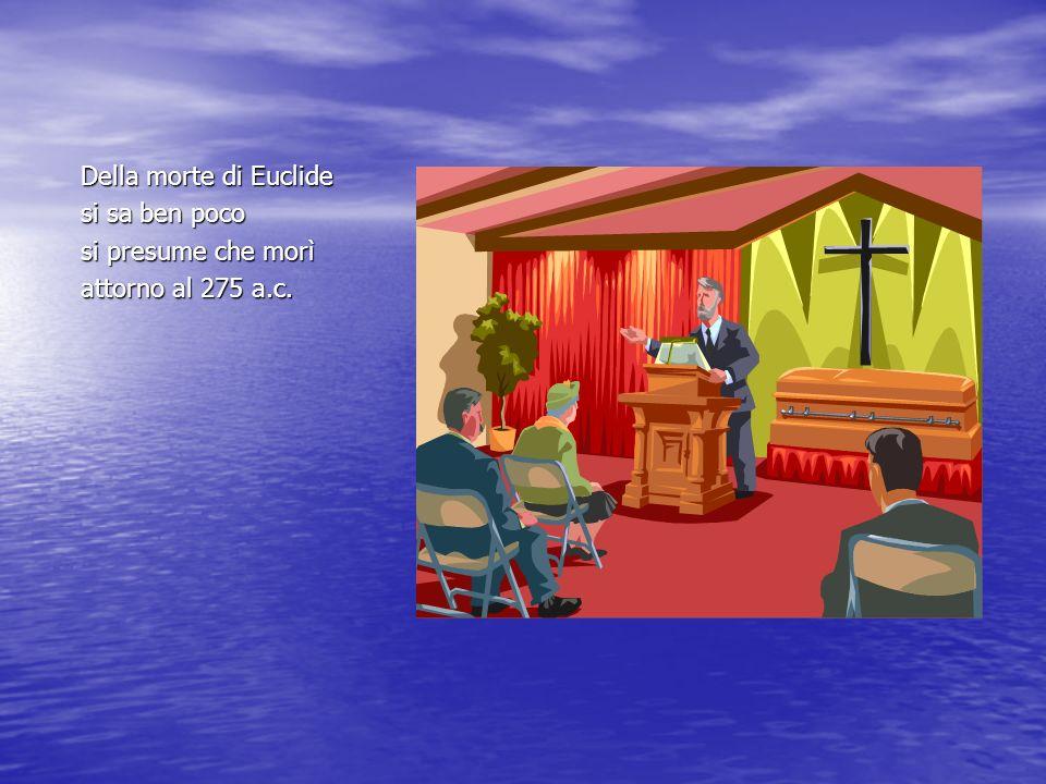 Della morte di Euclide si sa ben poco si presume che morì attorno al 275 a.c.