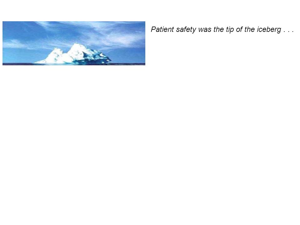 Patient safety was the tip of the iceberg . . .