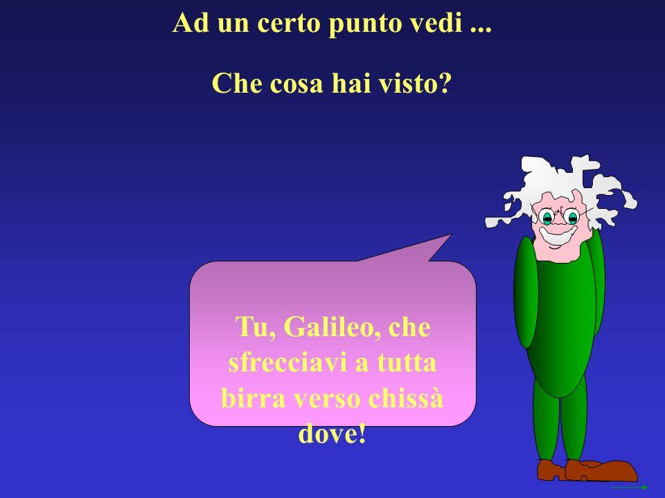 Tu, Galileo, che sfrecciavi a tutta birra verso chissà dove!