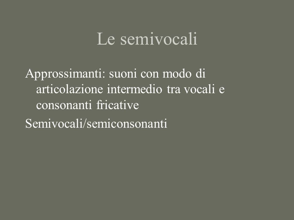 Le semivocali Approssimanti: suoni con modo di articolazione intermedio tra vocali e consonanti fricative.