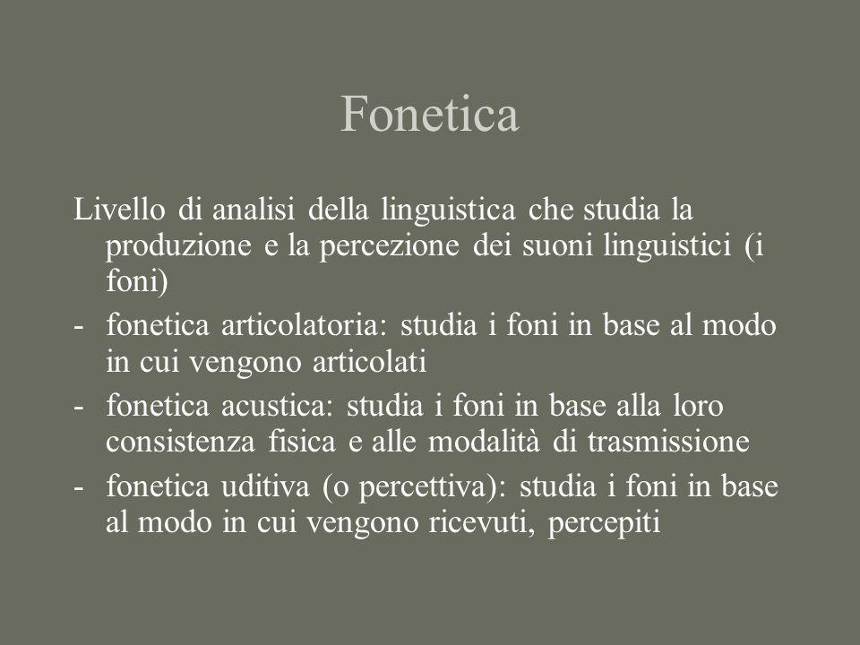 Fonetica Livello di analisi della linguistica che studia la produzione e la percezione dei suoni linguistici (i foni)